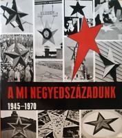 A MI NEGYEDSZÁZADUNK   1945 /  1970  SAJTÓFOTÓ ALBUM